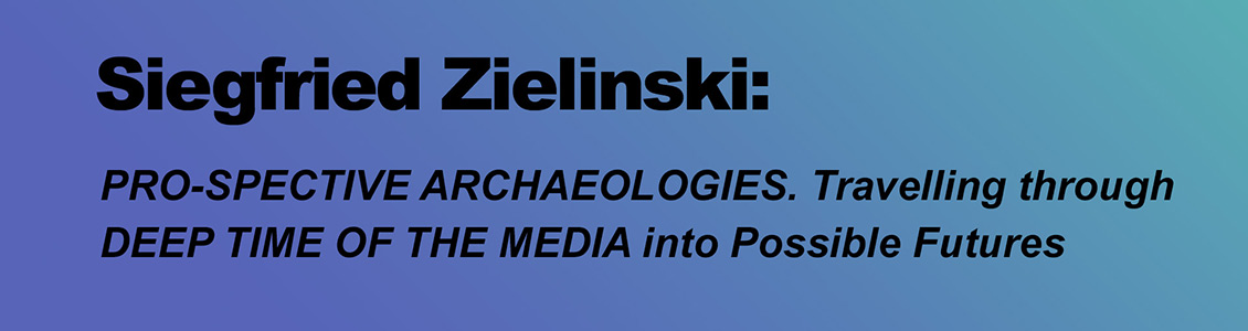 Siegfried Zielinski: PRO-SPECTIVE ARCHAEOLOGIES. Travelling through DEEP TIME OF THE MEDIA into Possible Futures