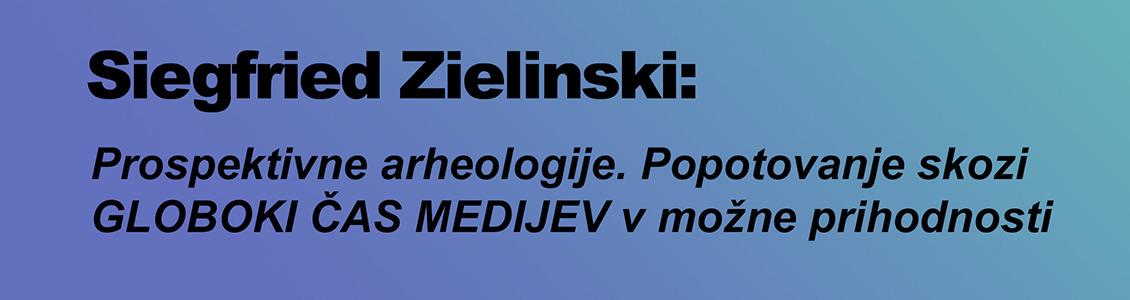 Siegfried Zielinski: Prospektivne arheologije. Popotovanje skozi GLOBOKI ČAS MEDIJEV v možne prihodnosti