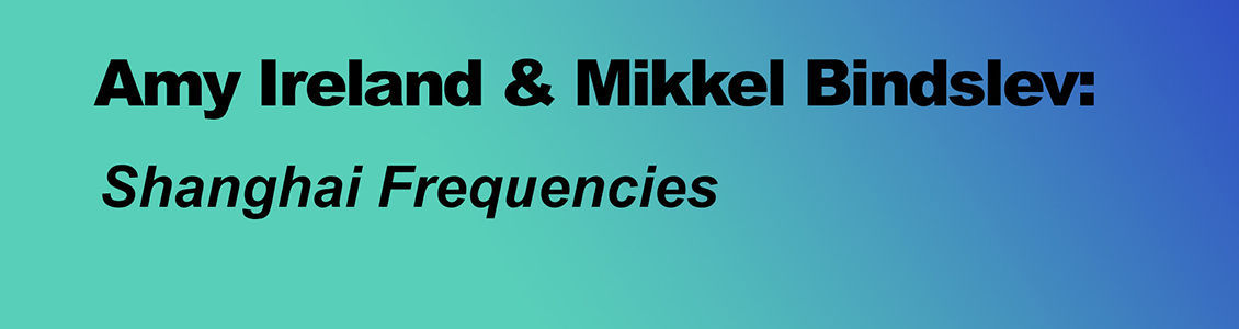 Amy Ireland and Mikkel Bindslev: Shanghai Frequencies